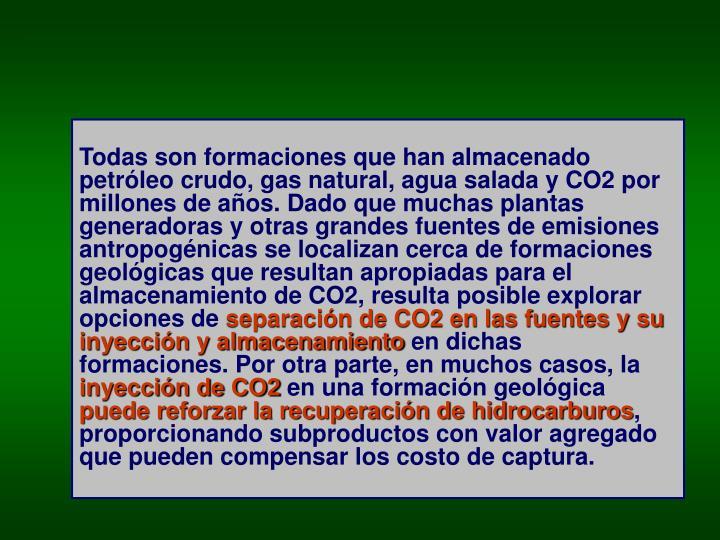 Todas son formaciones que han almacenado petróleo crudo, gas natural, agua salada y CO2 por millones de años. Dado que muchas plantas generadoras y otras grandes fuentes de emisiones antropogénicas se localizan cerca de formaciones geológicas que resultan apropiadas para el almacenamiento de CO2, resulta posible explorar opciones de