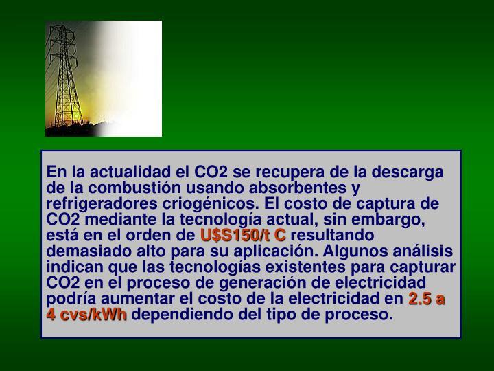 En la actualidad el CO2 se recupera de la descarga de la combustión usando absorbentes y refrigeradores criogénicos. El costo de captura de CO2 mediante la tecnología actual, sin embargo, está en el orden de