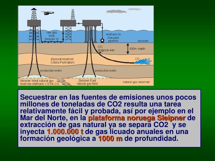 Secuestrar en las fuentes de emisiones unos pocos millones de toneladas de CO2 resulta una tarea relativamente fácil y probada, así por ejemplo en el Mar del Norte, en la