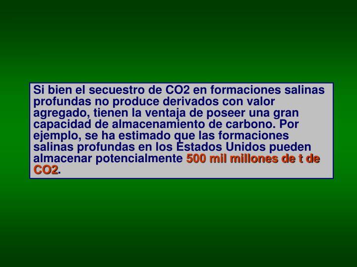 Si bien el secuestro de CO2 en formaciones salinas profundas no produce derivados con valor agregado, tienen la ventaja de poseer una gran capacidad de almacenamiento de carbono. Por ejemplo, se ha estimado que las formaciones salinas profundas en los Estados Unidos pueden almacenar potencialmente