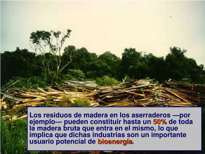 Los residuos de madera en los aserraderos —por ejemplo— pueden constituir hasta un