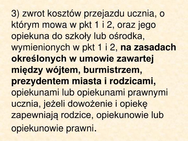 3) zwrot kosztów przejazdu ucznia, o którym mowa w pkt 1 i 2, oraz jego opiekuna do szkoły lub ośrodka, wymienionych w pkt 1 i 2,