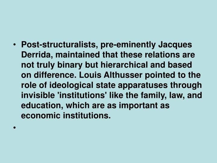 Post-structuralists, pre-eminently Jacques Derrida, maintained that these relations are not truly binary but hierarchical and based on difference. Louis Althusser pointed to the role of ideological state apparatuses through invisible 'institutions' like the family, law, and education, which are as important as economic institutions.