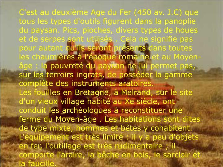 C'est au deuxième Age du Fer (450 av. J.C) que tous les types d'outils figurent dans la panoplie du paysan. Pics, pioches, divers types de houes et de serpes sont utilisés . Cela ne signifie pas pour autant qu'ils seront présents dans toutes les chaumières à l'époque romaine et au Moyen-âge : la pauvreté du paysan ne lui permet pas, sur les terroirs ingrats, de posséder la gamme complète des instruments aratoires.