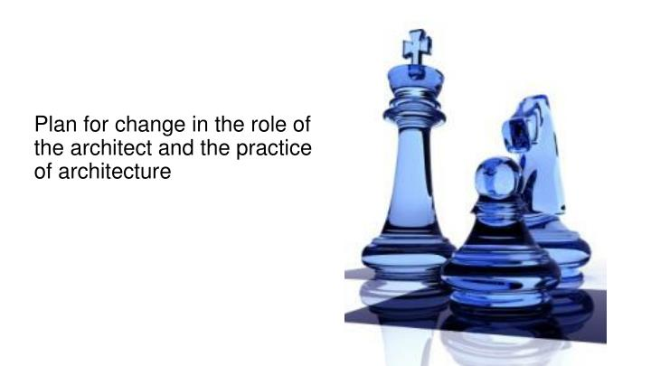 Plan for change in the role of the architect and the practice of architecture