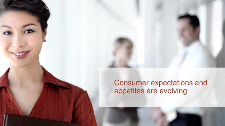 Consumer expectations and appetites are evolving