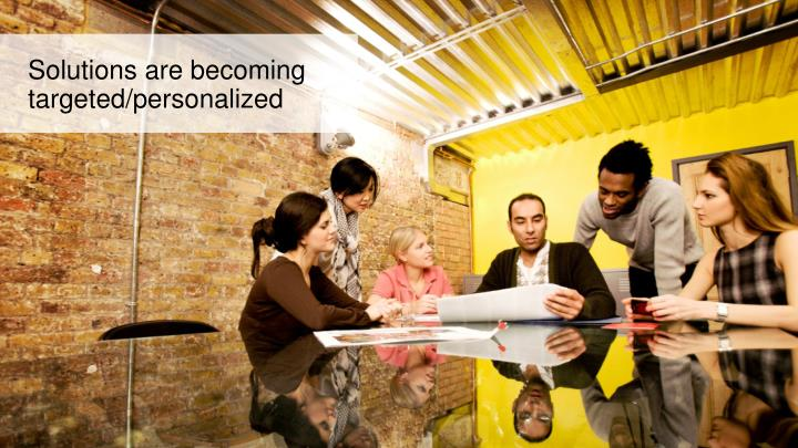 Solutions are becoming targeted/personalized