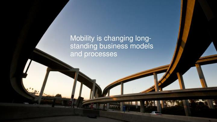 Mobility is changing long-standing business models and processes