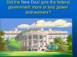 did the new deal give the federal government more or less power and workers