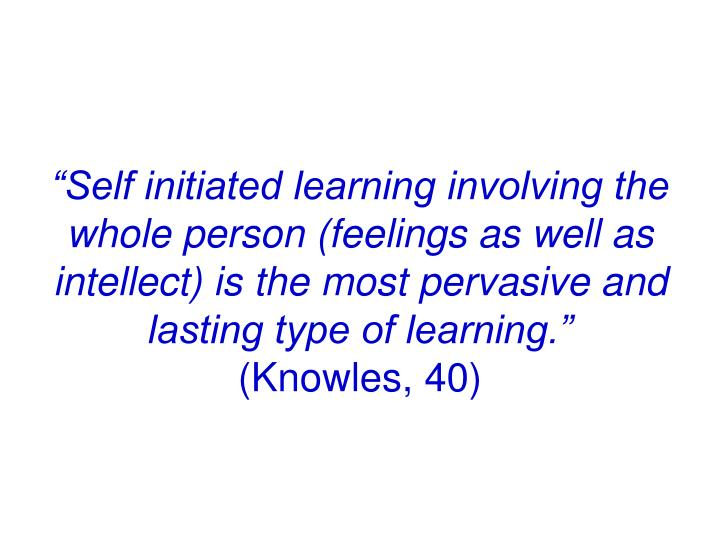 """""""Self initiated learning involving the whole person (feelings as well as intellect) is the most pervasive and lasting type of learning."""""""