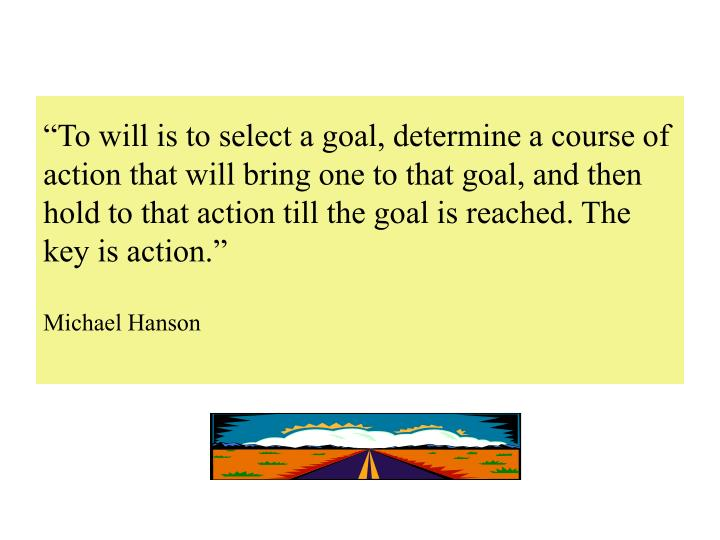 """""""To will is to select a goal, determine a course of action that will bring one to that goal, and then hold to that action till the goal is reached. The key is action."""""""