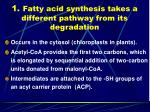 1 fatty acid synthesis takes a different pathway from its degradation