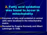 2 fatty acid oxidation was found to occur in mitochondria