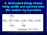 4 activated long chain fatty acids are carried into the matrix by carnitine