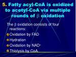 5 fatty acyl coa is oxidized to acetyl coa via multiple rounds of b oxidation