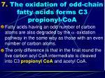 7 the oxidation of odd chain fatty acids forms c3 propionyl coa