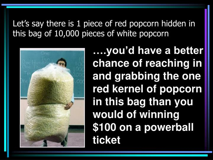 Let's say there is 1 piece of red popcorn hidden in this bag of 10,000 pieces of white popcorn