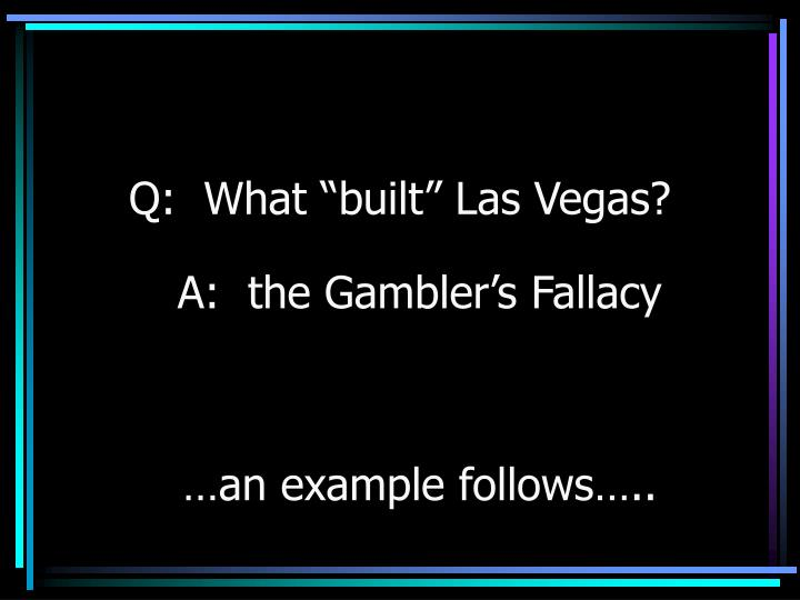 "Q:  What ""built"" Las Vegas?"