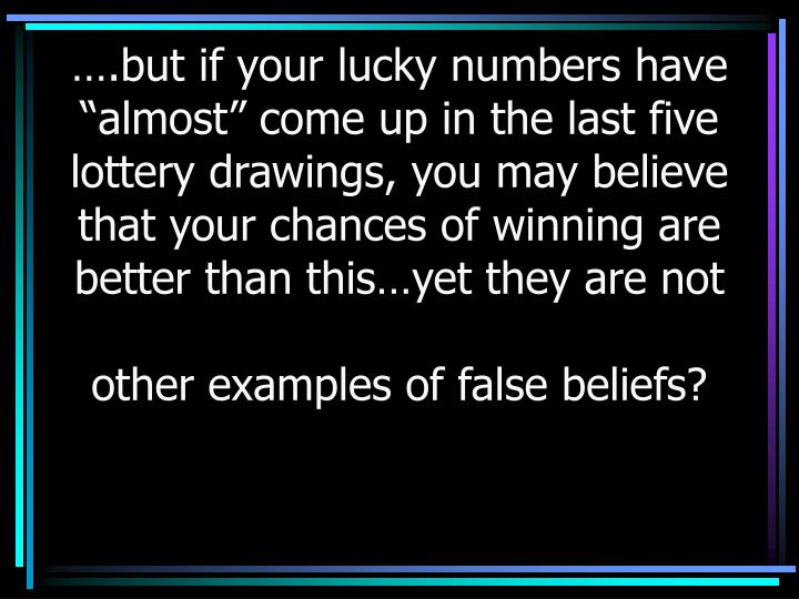 "….but if your lucky numbers have ""almost"" come up in the last five lottery drawings, you may believe that your chances of winning are better than this…yet they are not"
