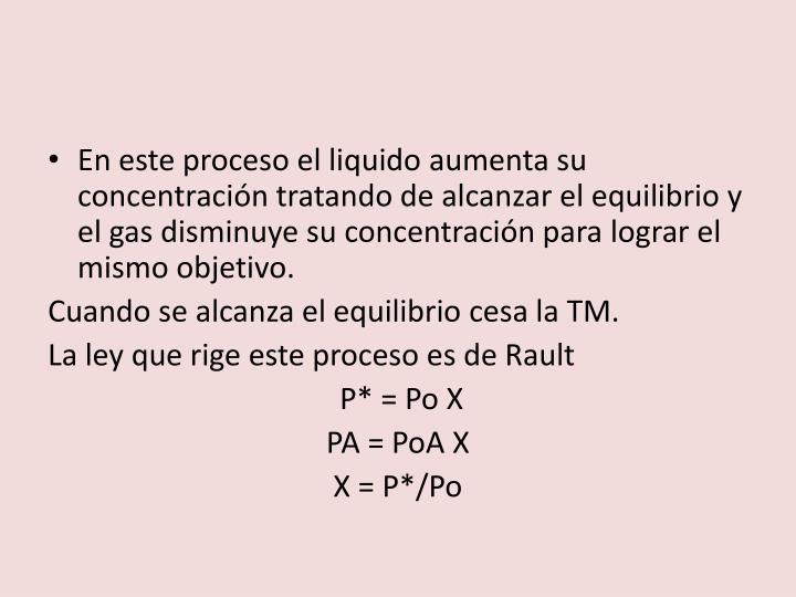 En este proceso el liquido aumenta su concentración tratando de alcanzar el equilibrio y el gas disminuye su concentración para lograr el mismo objetivo.