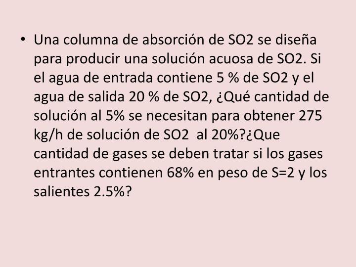 Una columna de absorción de SO2 se diseña para producir una solución acuosa de SO2. Si el agua de entrada contiene 5 % de SO2 y el agua de salida 20 % de SO2, ¿Qué cantidad de solución al 5% se necesitan para obtener 275 kg/h de solución de SO2  al 20%?¿Que cantidad de gases se deben tratar si los gases entrantes contienen 68% en peso de S=2 y los salientes 2.5%?