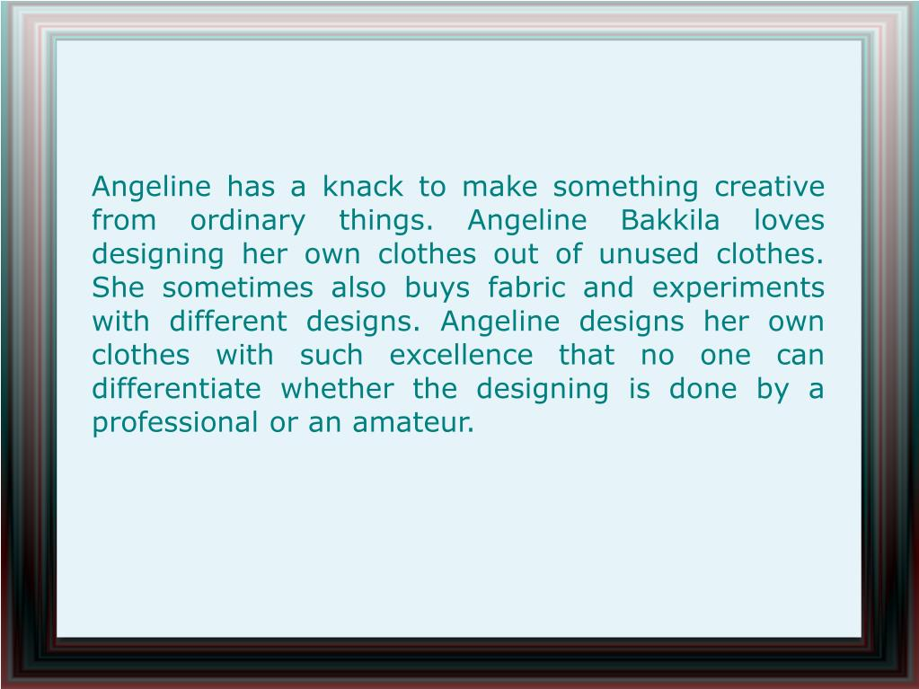 Angeline has a knack to make something creative from ordinary things. Angeline Bakkila loves designing her own clothes out of unused clothes. She sometimes also buys fabric and experiments with different designs. Angeline designs her own clothes with such excellence that no one can differentiate whether the designing is done by a professional or an amateur.