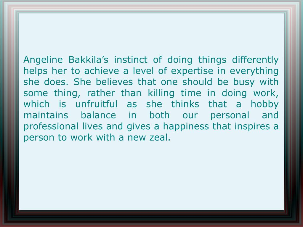 Angeline Bakkila's instinct of doing things differently helps her to achieve a level of expertise in everything she does. She believes that one should be busy with some thing, rather than killing time in doing work, which is unfruitful as she thinks that a hobby maintains balance in both our personal and professional lives and gives a happiness that inspires a person to work with a new zeal.