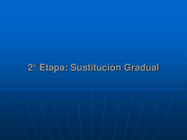 2° Etapa: Sustitución Gradual