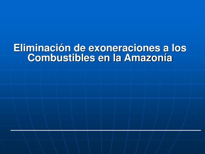 Eliminación de exoneraciones a los Combustibles en la Amazonía