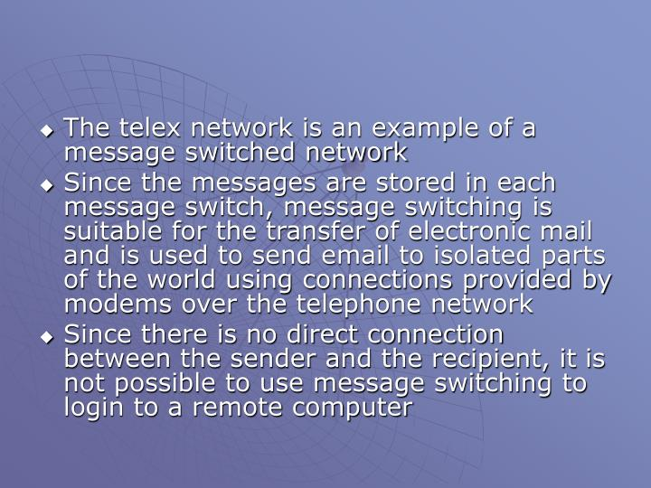 The telex network is an example of a message switched network