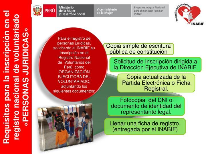 Para el registro de personas jurídicas, solicitarán al INABIF su inscripción en el Registro Nacional de Voluntarios del Perú, como ORGANIZACIÓN EJECUTORA DEL VOLUNTARIADO, adjuntando los siguientes documentos: