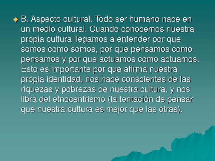 B. Aspecto cultural. Todo ser humano nace en un medio cultural. Cuando conocemos nuestra propia cultura llegamos a entender por que somos como somos, por que pensamos como pensamos y por que actuamos como actuamos. Esto es importante por que afirma nuestra propia identidad, nos hace conscientes de las riquezas y pobrezas de nuestra cultura, y nos libra del etnocentrismo (la tentación de pensar que nuestra cultura es mejor que las otras).