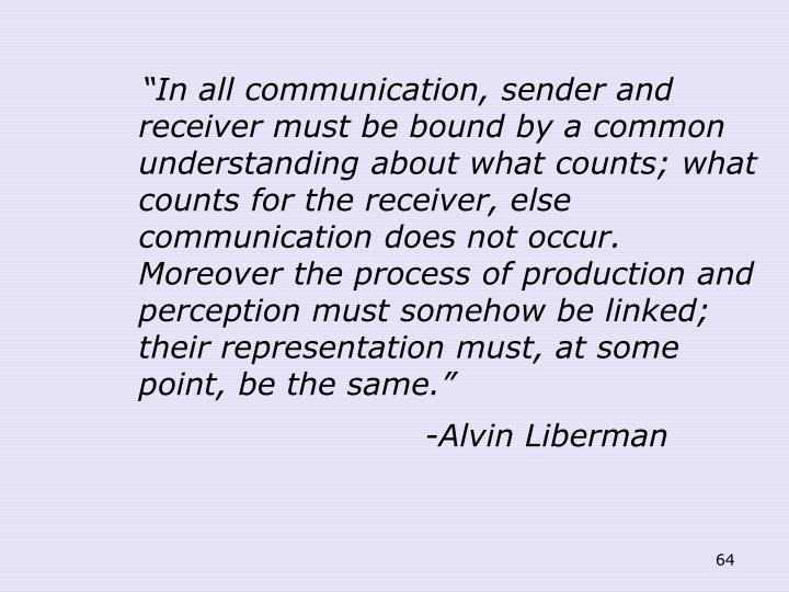 """""""In all communication, sender and receiver must be bound by a common understanding about what counts; what counts for the receiver, else communication does not occur. Moreover the process of production and perception must somehow be linked; their representation must, at some point, be the same."""""""