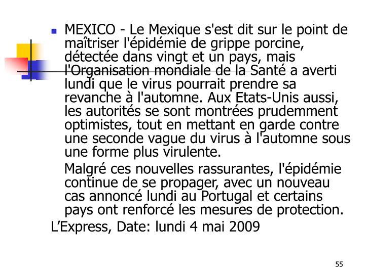 MEXICO - Le Mexique s'est dit sur le point de maîtriser l'épidémie de grippe porcine, détectée dans vingt et un pays, mais l'Organisation mondiale de la Santé a averti lundi que le virus pourrait prendre sa revanche à l'automne. Aux Etats-Unis aussi, les autorités se sont montrées prudemment optimistes, tout en mettant en garde contre une seconde vague du virus à l'automne sous une forme plus virulente.