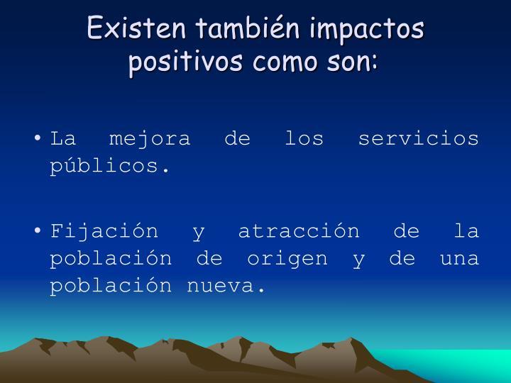 Existen también impactos positivos como son: