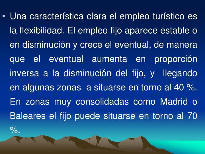 Una característica clara el empleo turístico es la flexibilidad. El empleo fijo aparece estable o en disminución y crece el eventual, de manera que el eventual aumenta en proporción inversa a la disminución del fijo, y  llegando en algunas zonas  a situarse en torno al 40 %. En zonas muy consolidadas como Madrid o Baleares el fijo puede situarse en torno al 70 %.