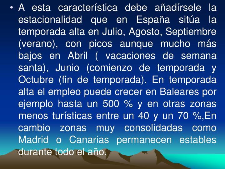 A esta característica debe añadírsele la estacionalidad que en España sitúa la temporada alta en Julio, Agosto, Septiembre (verano), con picos aunque mucho más bajos en Abril ( vacaciones de semana santa), Junio (comienzo de temporada y Octubre (fin de temporada). En temporada alta el empleo puede crecer en Baleares por ejemplo hasta un 500 % y en otras zonas menos turísticas entre un 40 y un 70 %,En cambio zonas muy consolidadas como Madrid o Canarias permanecen estables durante todo el año.