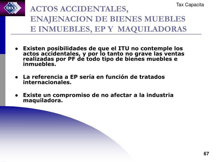 ACTOS ACCIDENTALES, ENAJENACION DE BIENES MUEBLES E INMUEBLES, EP Y  MAQUILADORAS