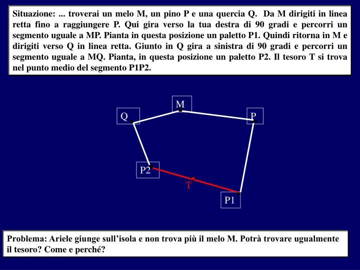 Situazione: ... troverai un melo M, un pino P e una quercia Q.  Da M dirigiti in linea retta fino a raggiungere P. Qui gira verso la tua destra di 90 gradi e percorri un segmento uguale a MP. Pianta in questa posizione un paletto P1. Quindi ritorna in M e dirigiti verso Q in linea retta. Giunto in Q gira a sinistra di 90 gradi e percorri un segmento uguale a MQ. Pianta, in questa posizione un paletto P2. Il tesoro T si trova nel punto medio del segmento P1P2.
