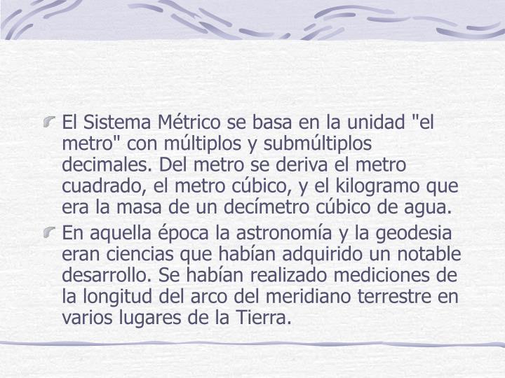 """El Sistema Métrico se basa en la unidad """"el metro"""" con múltiplos y submúltiplos decimales. Del metro se deriva el metro cuadrado, el metro cúbico, y el kilogramo que era la masa de un decímetro cúbico de agua."""