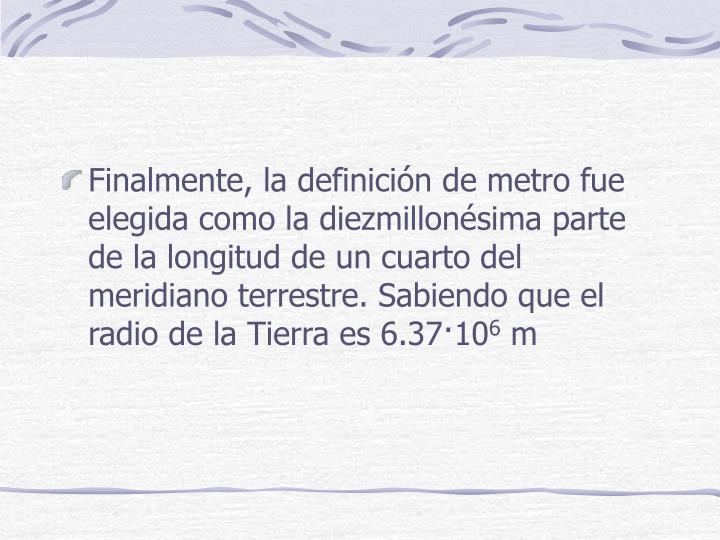 Finalmente, la definición de metro fue elegida como la diezmillonésima parte de la longitud de un cuarto del meridiano terrestre. Sabiendo que el radio de la Tierra es 6.37·10