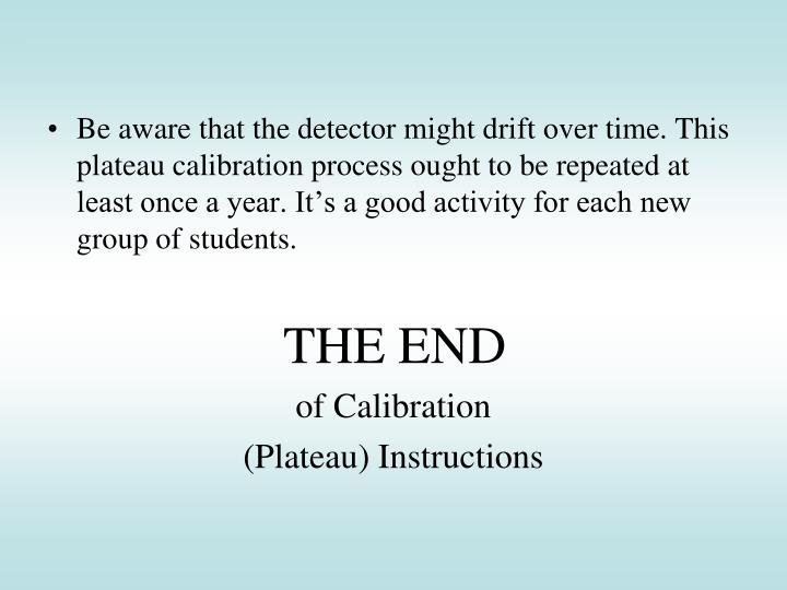 Be aware that the detector might drift over time. This plateau calibration process ought to be repeated at least once a year. It's a good activity for each new group of students.