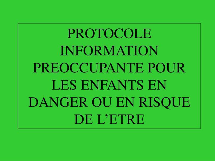 PROTOCOLE INFORMATION PREOCCUPANTE POUR LES ENFANTS EN DANGER OU EN RISQUE DE L'ETRE