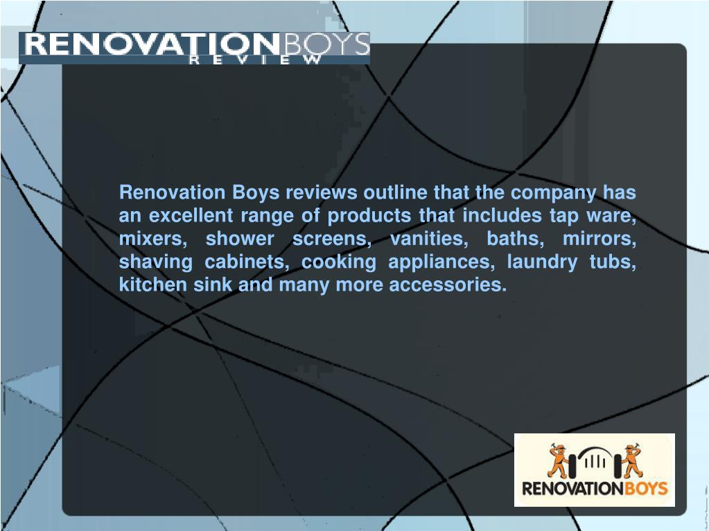 Renovation Boys reviews outline that the company has an excellent range of products that includes tap ware, mixers, shower screens, vanities, baths, mirrors, shaving cabinets, cooking appliances, laundry tubs, kitchen sink and many more accessories.