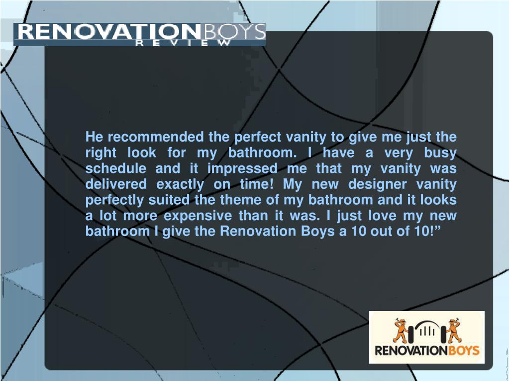He recommended the perfect vanity to give me just the right look for my bathroom. I have a very busy schedule and it impressed me that my vanity was delivered exactly on time! My new designer vanity perfectly suited the theme of my bathroom and it looks a lot more expensive than it was. I just love my new bathroom I give the Renovation Boys a 10 out of 10!""