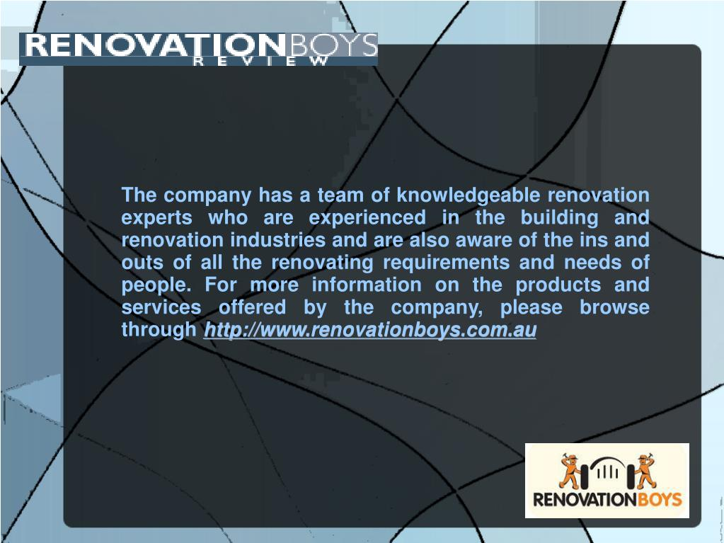 The company has a team of knowledgeable renovation experts who are experienced in the building and renovation industries and are also aware of the ins and outs of all the renovating requirements and needs of people. For more information on the products and services offered by the company, please browse through