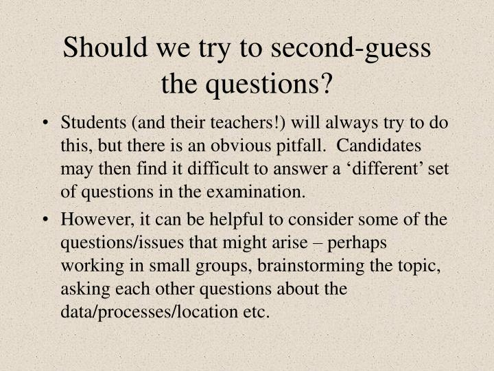 Should we try to second-guess the questions?