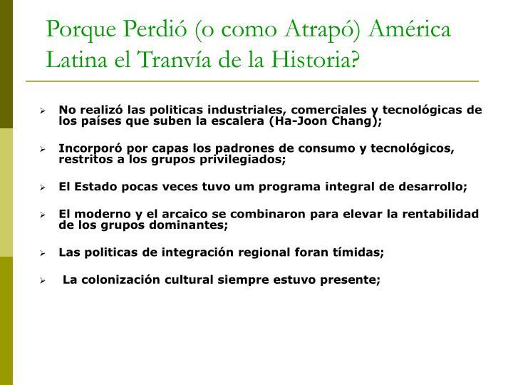 No realizó las politicas industriales, comerciales y tecnológicas de los países que suben la escalera (Ha-Joon Chang);