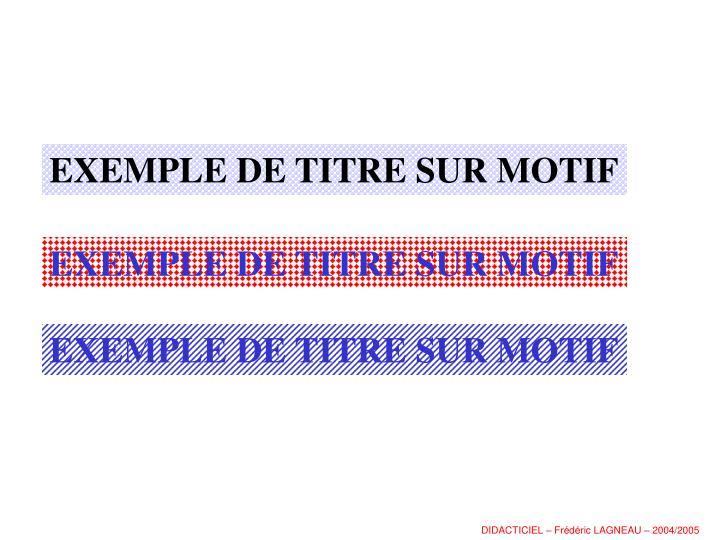 EXEMPLE DE TITRE SUR MOTIF