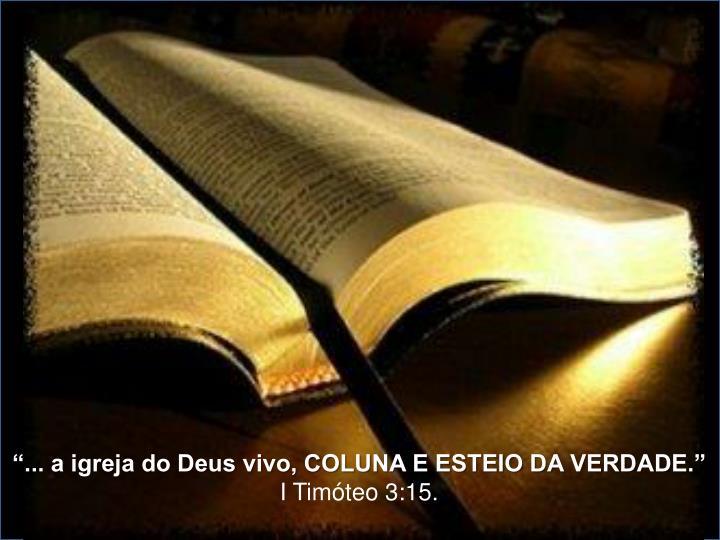 """""""... a igreja do Deus vivo, COLUNA E ESTEIO DA VERDADE."""""""